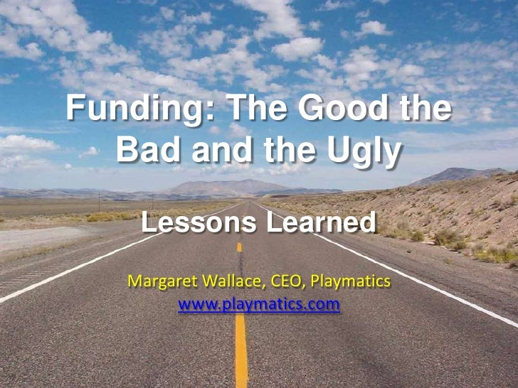 Funding: The Good the Bad and the UglyLessons Learned<br />Margaret Wallace, CEO, Playmatics<br />www.playmatics.com<br />