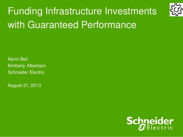 Funding Infrastructure Investments with Guaranteed Performance Kevin Bell Kimberly Albertson Schneider Electric August 21,...