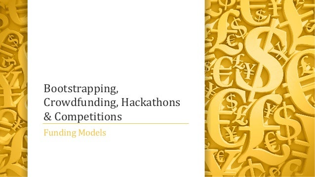 Bootstrapping,Crowdfunding, Hackathons& CompetitionsFunding Models
