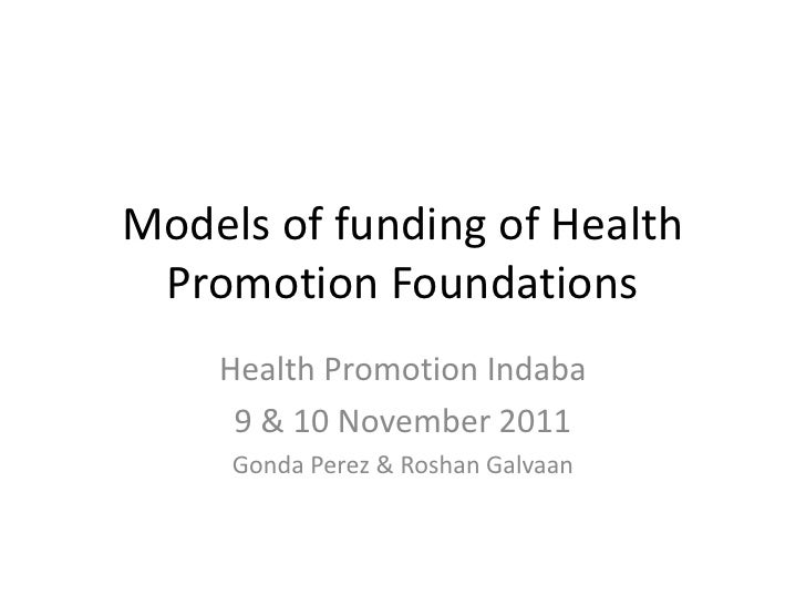 Models of funding of Health Promotion Foundations    Health Promotion Indaba     9 & 10 November 2011     Gonda Perez & Ro...