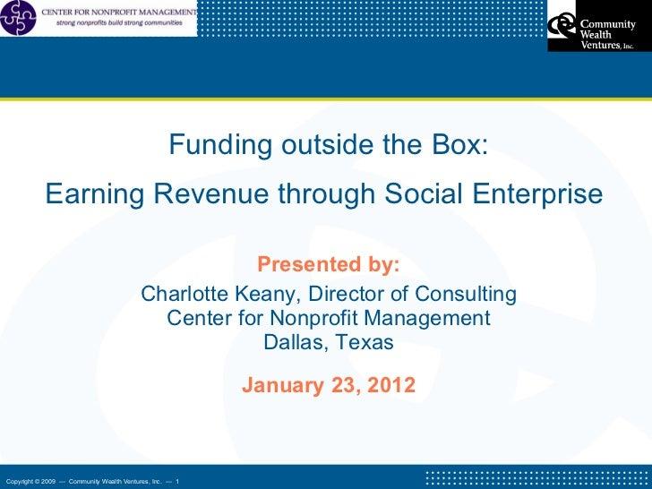 <ul><li>Funding outside the Box: </li></ul><ul><li>Earning Revenue through Social Enterprise  </li></ul><ul><li>Presented ...