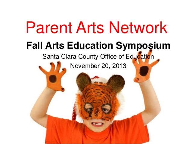 Parent Arts Network Fall Arts Education Symposium Santa Clara County Office of Education November 20, 2013