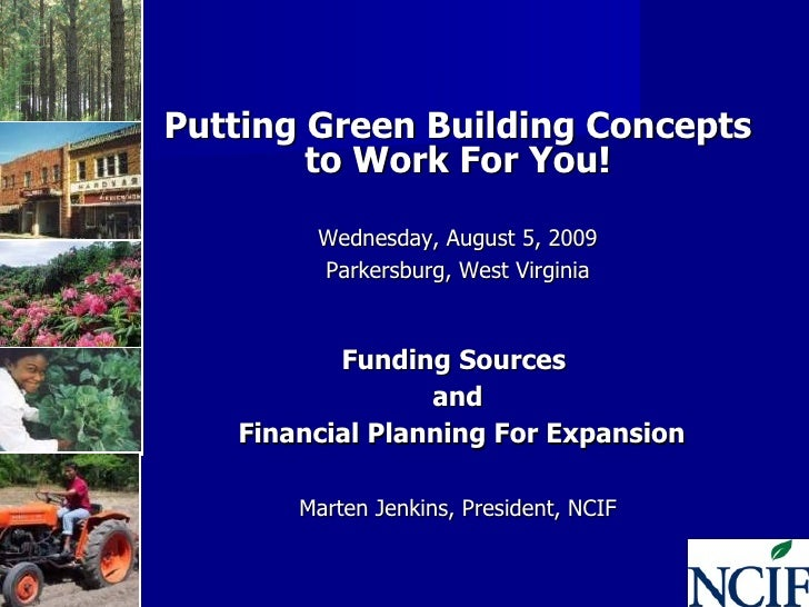 Putting Green Building Concepts to Work For You! Wednesday, August 5, 2009 Parkersburg, West Virginia Funding Sources  and...