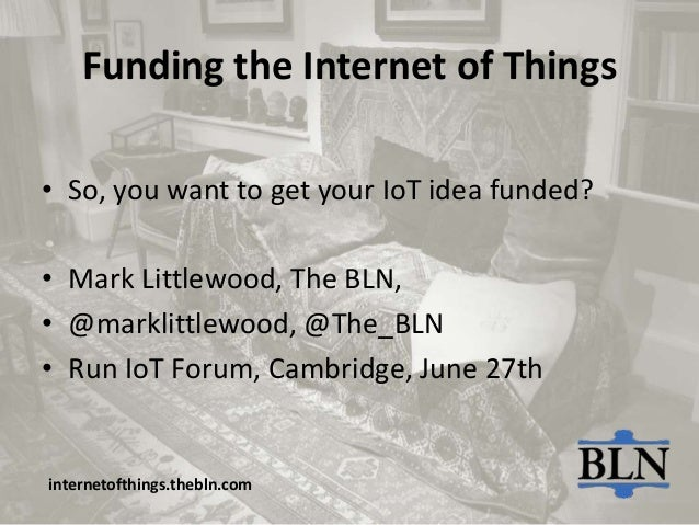 Funding the Internet of Things• So, you want to get your IoT idea funded?• Mark Littlewood, The BLN,• @marklittlewood, @Th...
