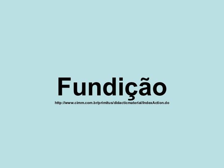 Fundição http://www.cimm.com.br/primitus/didacticmaterial/IndexAction.do