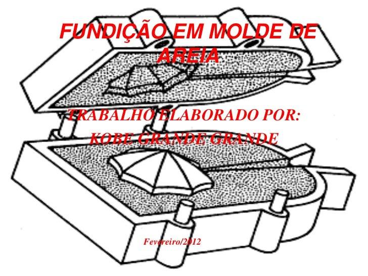 FUNDIÇÃO EM MOLDE DE       AREIATRABALHO ELABORADO POR:  KOBE GRANDE GRANDE       Fevereiro/2012