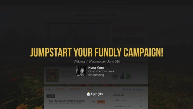 Jumpstart your Fundly Campaign!Hana YangCustomer Success@hanayangWebinar / Wednesday, June 5th