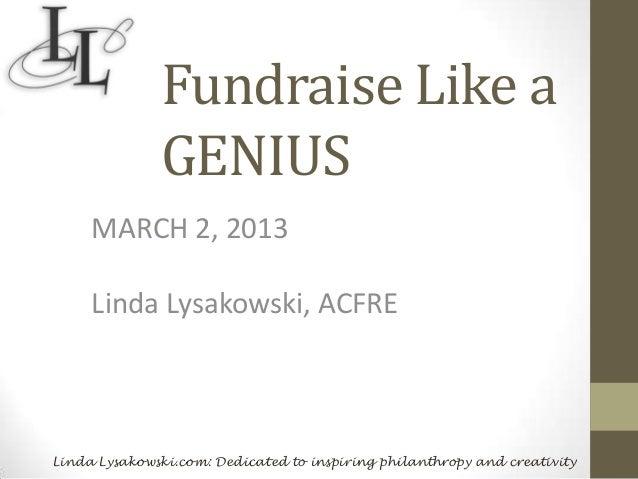 Fundraise Like a              GENIUS     MARCH 2, 2013     Linda Lysakowski, ACFRELinda Lysakowski.com: Dedicated to inspi...
