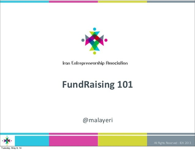 All Rights Reserved - IEA 2013 FundRaising  101 @malayeri Tuesday, May 6, 14