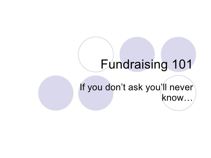 Fundraising 101 If you don't ask you'll never know…