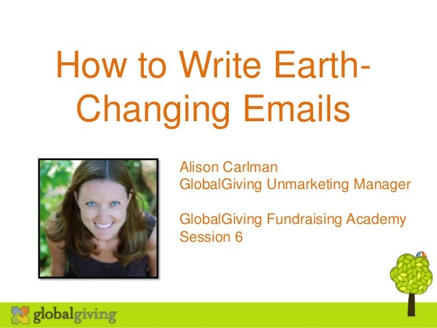 How to Write Earth-Changing EmailsAlison CarlmanGlobalGiving Unmarketing ManagerGlobalGiving Fundraising AcademySession 6