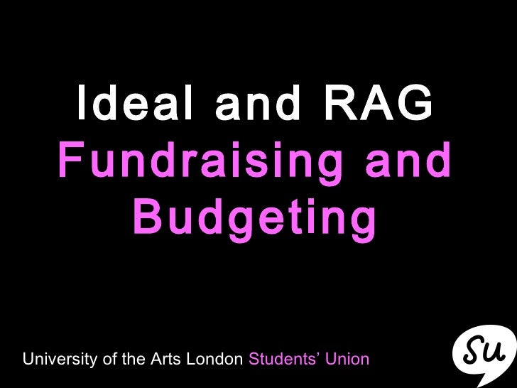 Ideal and RAG  Fundraising and Budgeting University of the Arts London  Students' Union