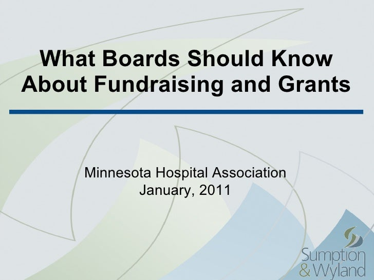 What Boards Should Know About Fundraising and Grants Minnesota Hospital Association January, 2011
