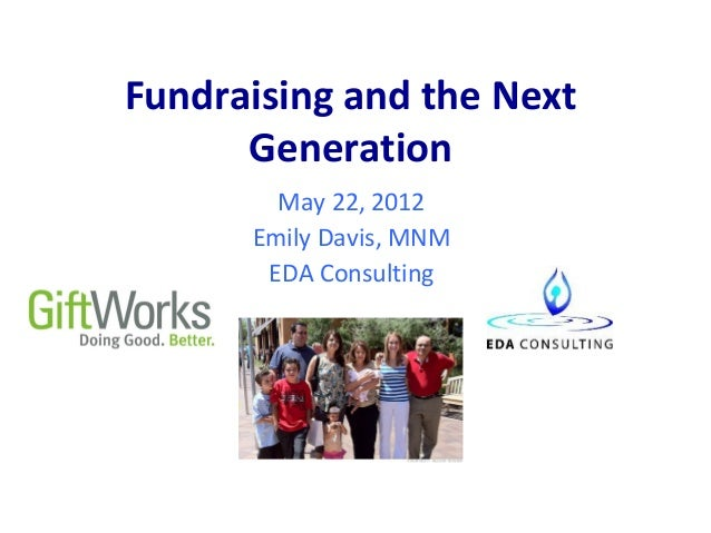 Fundraising and the Next      Generation        May 22, 2012      Emily Davis, MNM       EDA Consulting