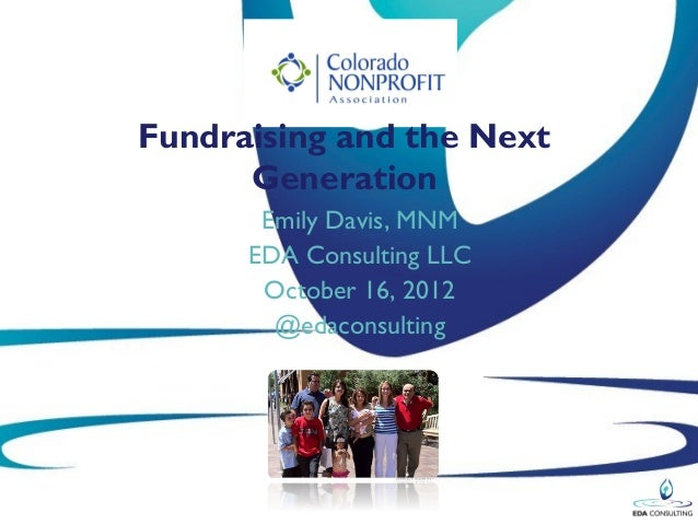 Fundraising and the Next      Generation       Emily Davis, MNM      EDA Consulting LLC       October 16, 2012        @eda...