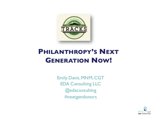 PHILANTHROPY'S NEXT GENERATION NOW!  Emily Davis, MNM, CGT  EDA Consulting LLC  @edaconsulting  #nextgendonors