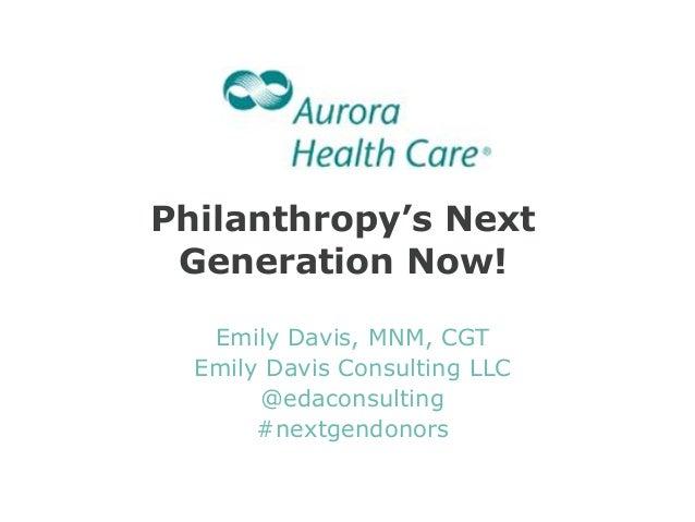 Philanthropy's Next Generation Now! Emily Davis, MNM, CGT Emily Davis Consulting LLC @edaconsulting #nextgendonors