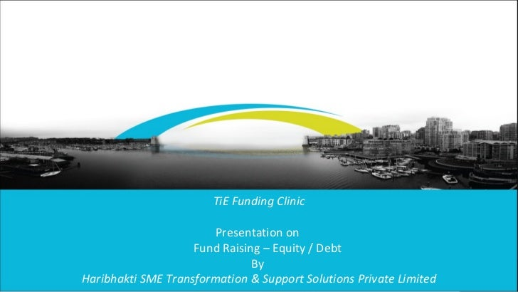 Client name - Event - Presentation title Page  TiE Funding Clinic Presentation on  Fund Raising – Equity / Debt By  Haribh...