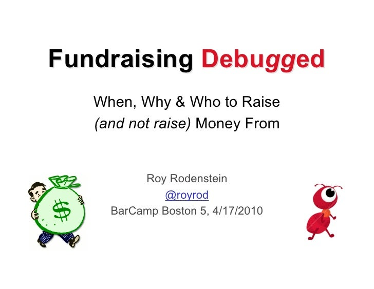 Fundraising Debugged    When, Why & Who to Raise    (and not raise) Money From             Roy Rodenstein              @ro...