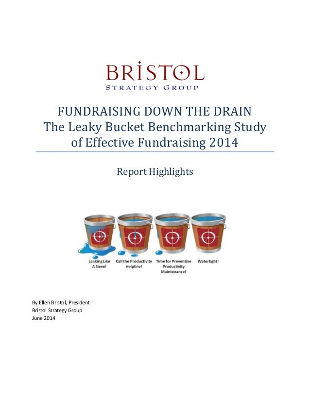 FUNDRAISING DOWN THE DRAIN The Leaky Bucket Benchmarking Study of Effective Fundraising 2014 Report Highlights By Ellen Br...