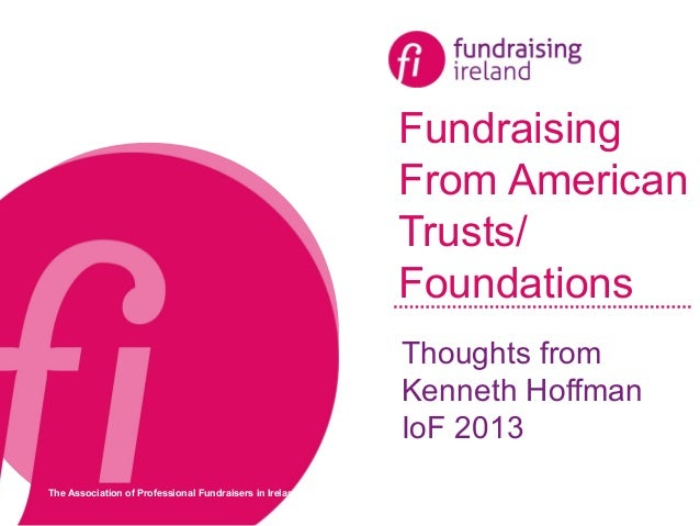 The Association of Professional Fundraisers in Ireland Fundraising From American Trusts/ Foundations Thoughts from Kenneth...