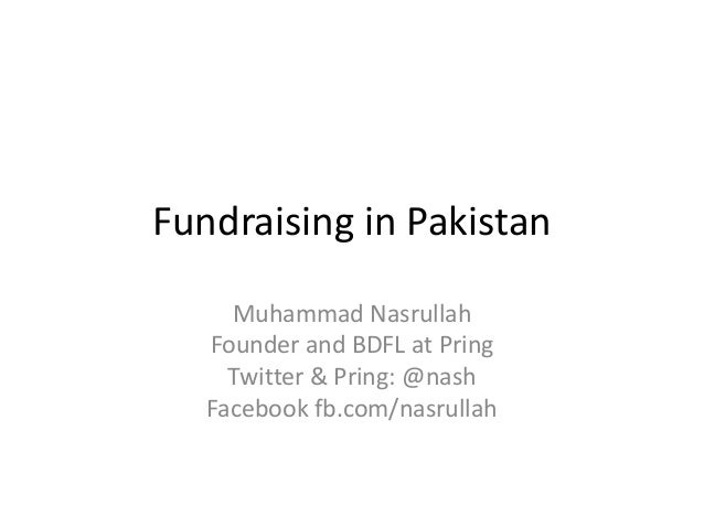 Fundraising in Pakistan Muhammad Nasrullah Founder and BDFL at Pring Twitter & Pring: @nash Facebook fb.com/nasrullah
