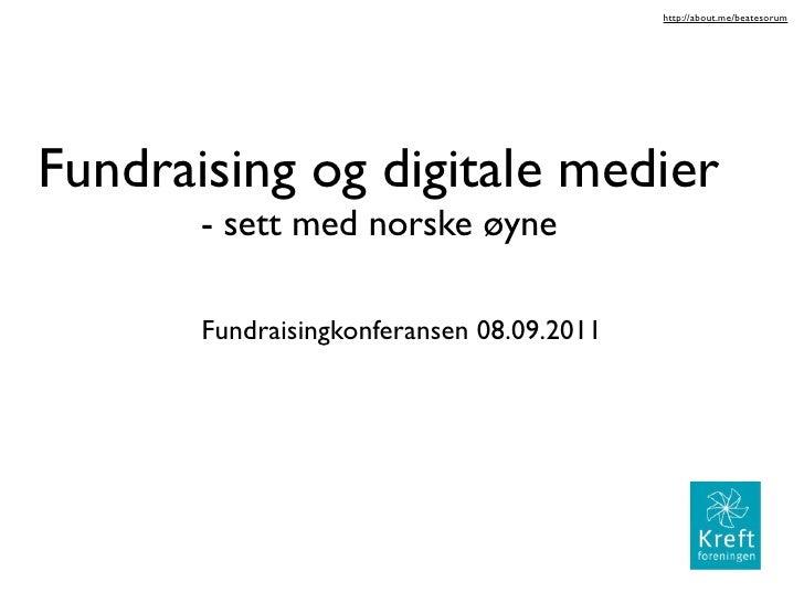 http://about.me/beatesorumFundraising og digitale medier       - sett med norske øyne       Fundraisingkonferansen 08.09.2...