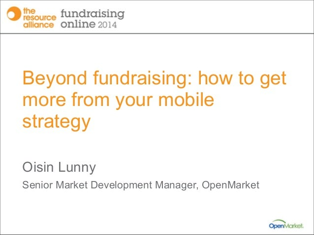 Beyond fundraising: how to get more from your mobile strategy Oisin Lunny Senior Market Development Manager, OpenMarket
