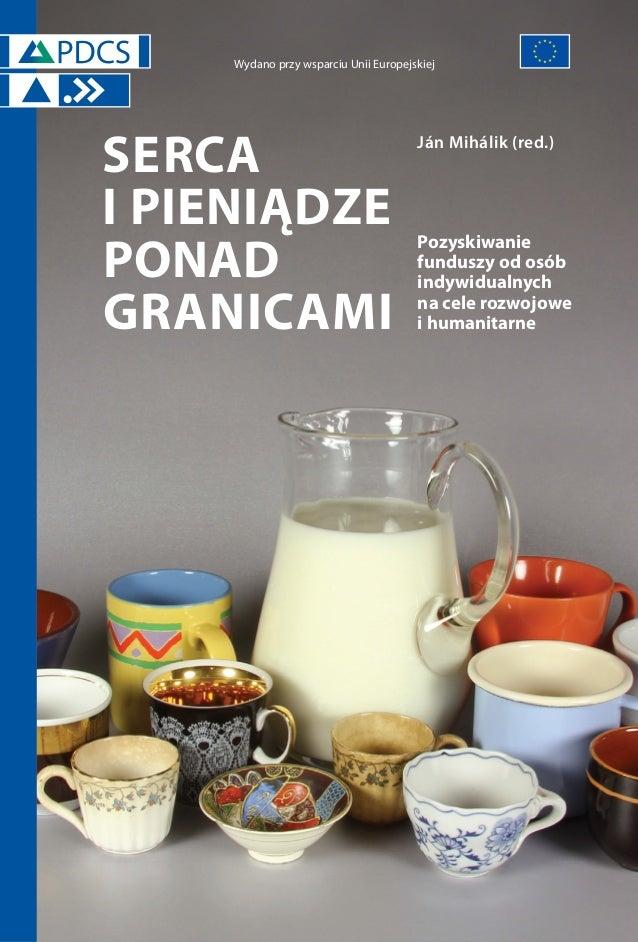 Wydano przy wsparciu Unii Europejskiej  SERCA I PIENIĄDZE PONAD GRANICAMI  Ján Mihálik (red.)  Pozyskiwanie funduszy od os...