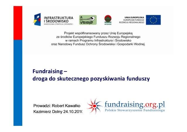 Fundraising – droga do skutecznego pozyskiwania funduszy  Prowadzi: Robert Kawałko Kazimierz Dolny 24.10.2010