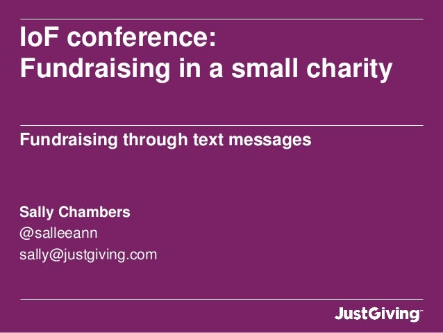 IoF conference:Fundraising in a small charityFundraising through text messagesSally Chambers@salleeannsally@justgiving.com