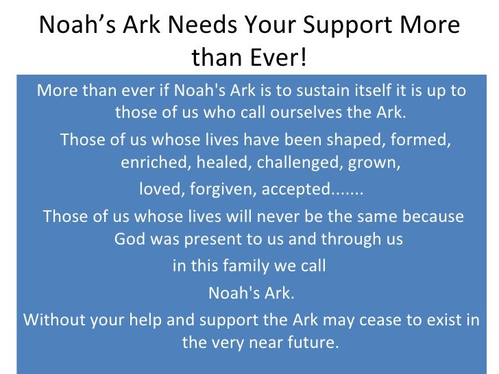 Noah's Ark Needs Your Support More than Ever! <ul><li>More than ever if Noah's Ark is to sustain itself it is up to those ...