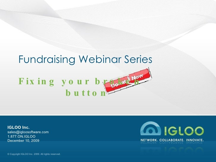 Fundraising Webinar Series Fixing your broken  button IGLOO Inc. [email_address] 1.877.ON.IGLOO June 8, 2009
