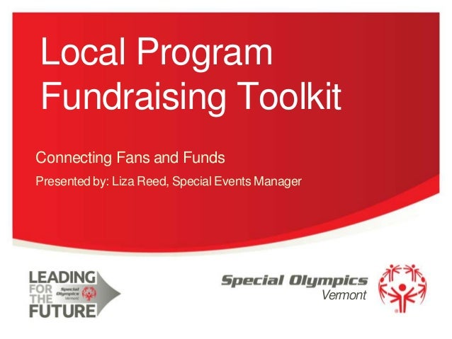 Local Program Fundraising Toolkit Connecting Fans and Funds Presented by: Liza Reed, Special Events Manager  Vermont 1