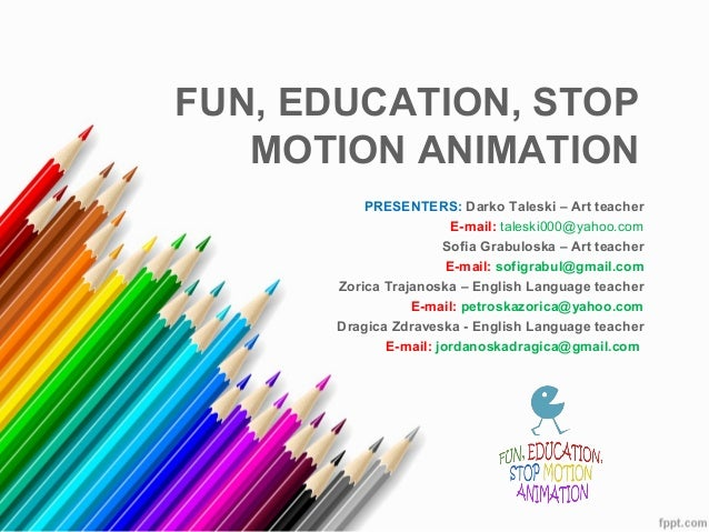FUN, EDUCATION, STOP   MOTION ANIMATION          PRESENTERS: Darko Taleski – Art teacher                        E-mail: ta...