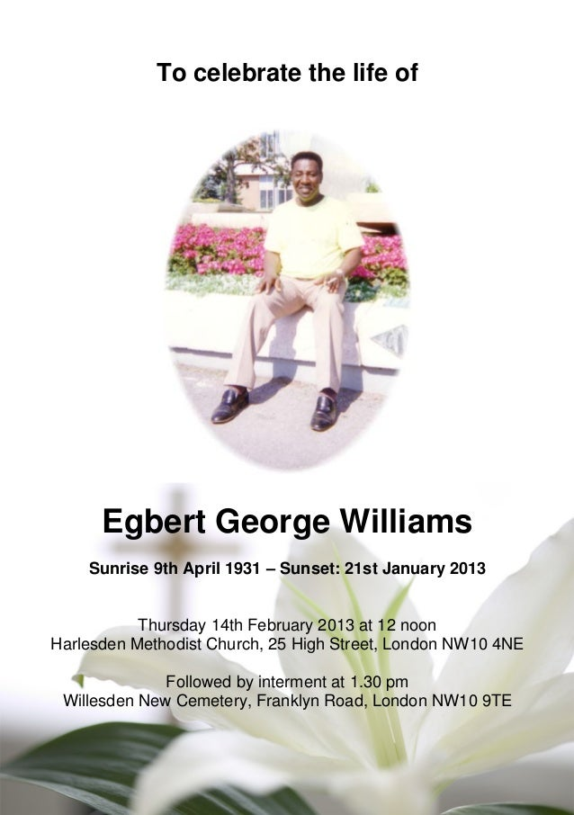 To celebrate the life of Egbert George Williams Sunrise 9th April 1931 – Sunset: 21st January 2013 Thursday 14th February ...