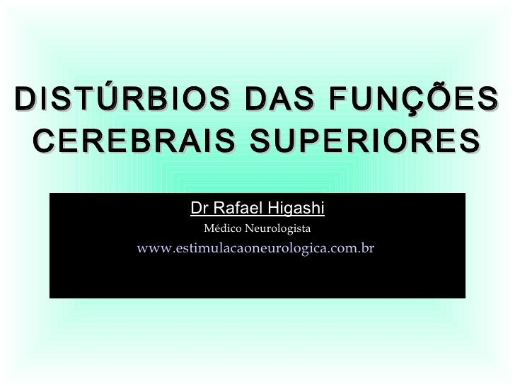 DISTÚRBIOS DAS FUNÇÕES CEREBRAIS SUPERIORES Dr Rafael Higashi Médico Neurologista www.estimulacaoneurologica.com.br