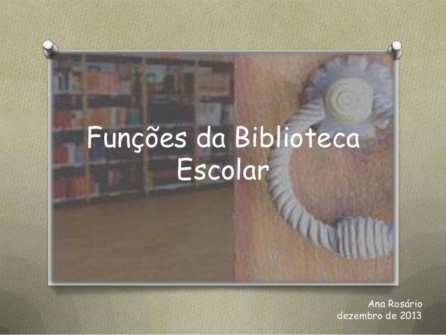 Funções da Biblioteca Escolar  Ana Rosário dezembro de 2013