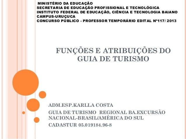FUNÇÕES E ATRIBUIÇÕES DO GUIA DE TURISMO ADM.ESP.KARLLA COSTA GUIA DE TURISMO REGIONAL BA.EXCURSÃO NACIONAL-BRASIL/AMÉRICA...