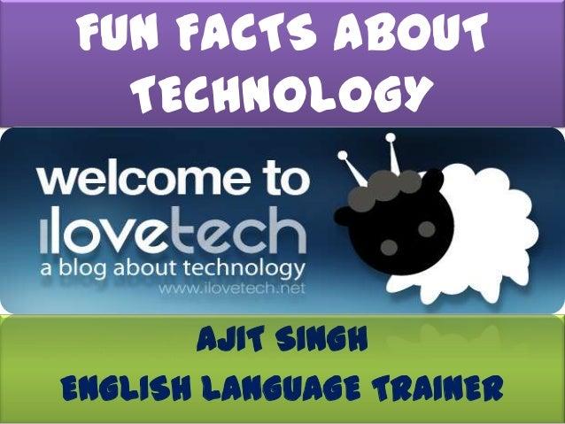 FUN FACTS ABOUT  TECHNOLOGY        AJIT SINGHENGLISH LANGUAGE TRAINER
