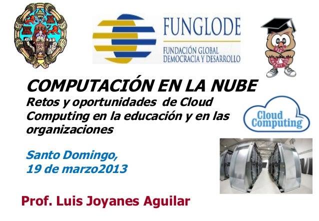 COMPUTACIÓN EN LA NUBERetos y oportunidades de CloudComputing en la educación y en lasorganizacionesSanto Domingo,19 de ma...