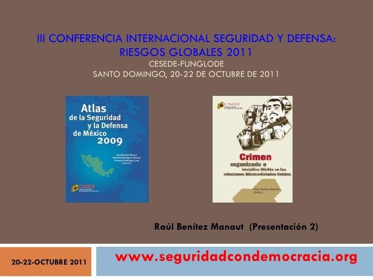 III CONFERENCIA INTERNACIONAL SEGURIDAD Y DEFENSA: RIESGOS GLOBALES 2011 CESEDE-FUNGLODE SANTO DOMINGO, 20-22 DE OCTUBRE D...