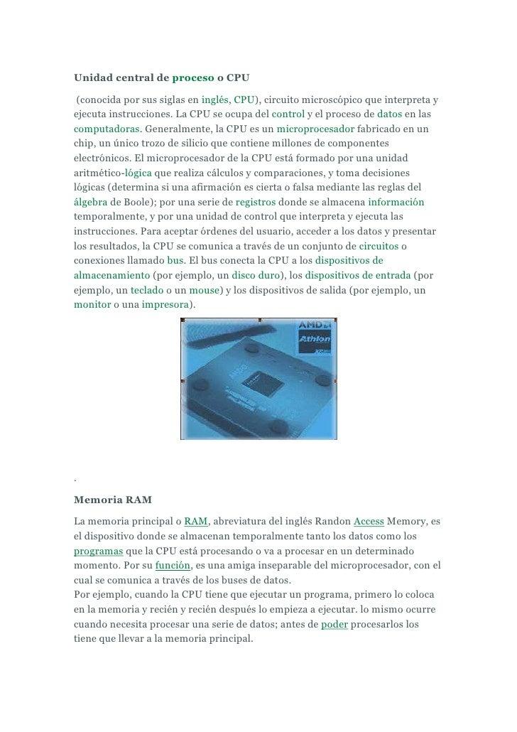 Unidad central de proceso o CPU<br />(conocida por sus siglas en inglés, CPU), circuito microscópico que interpreta y eje...