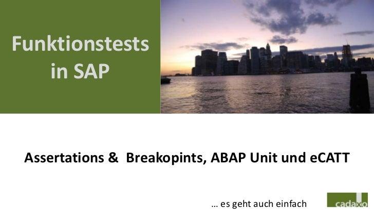 Funktionstests   in SAP Assertations & Breakopints, ABAP Unit und eCATT                            … es geht auch einfach