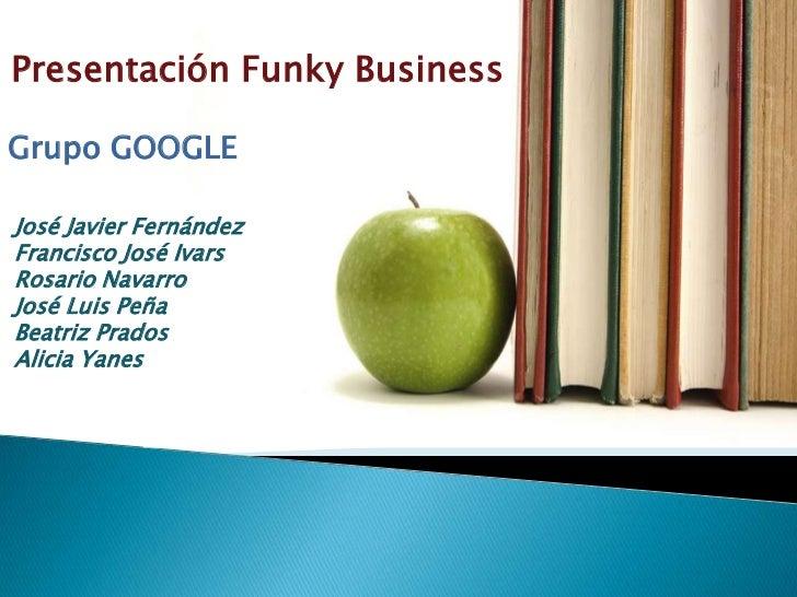 Presentación Funky BusinessGrupo GOOGLEJosé Javier FernándezFrancisco José IvarsRosario NavarroJosé Luis PeñaBeatriz Prado...
