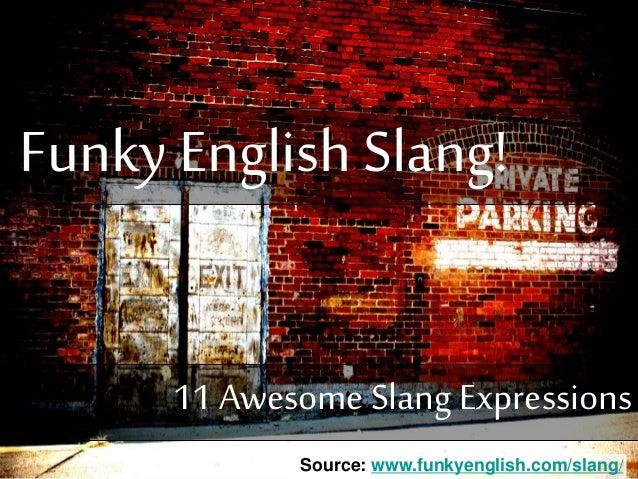 Funky English Slang! Source: www.funkyenglish.com/slang/ 11 Awesome Slang Expressions