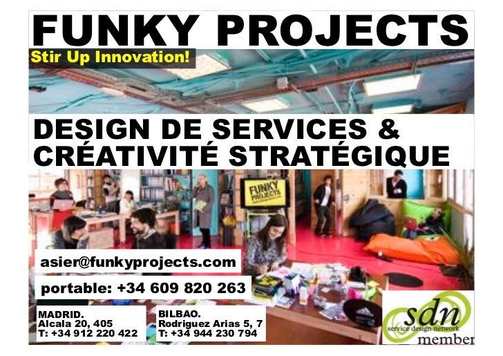 FUNKY PROJECTSStir Up Innovation!DESIGN DE SERVICES &CRÉATIVITÉ STRATÉGIQUE asier@funkyprojects.com portable: +34 609 820 ...