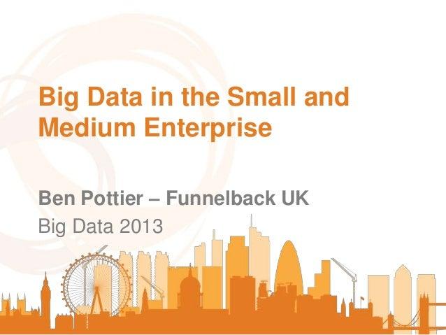 Big Data in the Small and Medium Enterprise Ben Pottier – Funnelback UK Big Data 2013