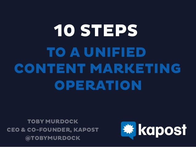 10 STEPS TO A UNIFIED CONTENT MARKETING OPERATION TOBY MURDOCK CEO & CO-FOUNDER, KAPOST @TOBYMURDOCK