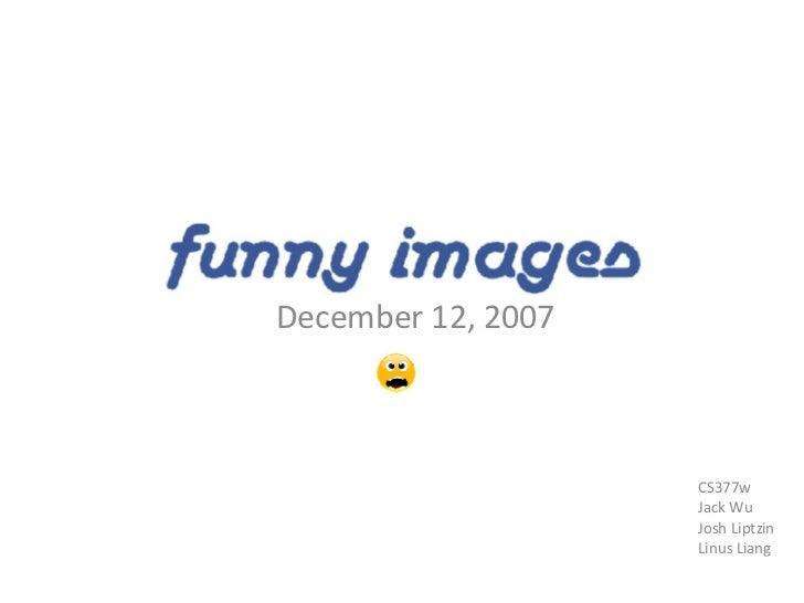 Funny Images December 12, 2007 CS377w Jack Wu Josh Liptzin Linus Liang